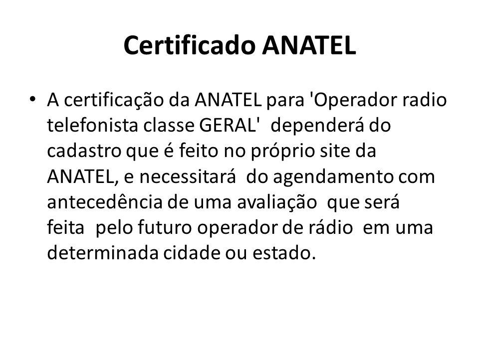 Certificado ANATEL A certificação da ANATEL para 'Operador radio telefonista classe GERAL' dependerá do cadastro que é feito no próprio site da ANATEL