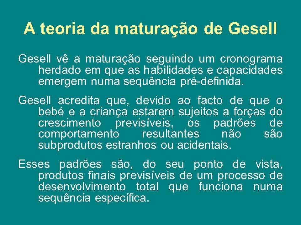 A teoria da maturação de Gesell Gesell vê a maturação seguindo um cronograma herdado em que as habilidades e capacidades emergem numa sequência pré-de