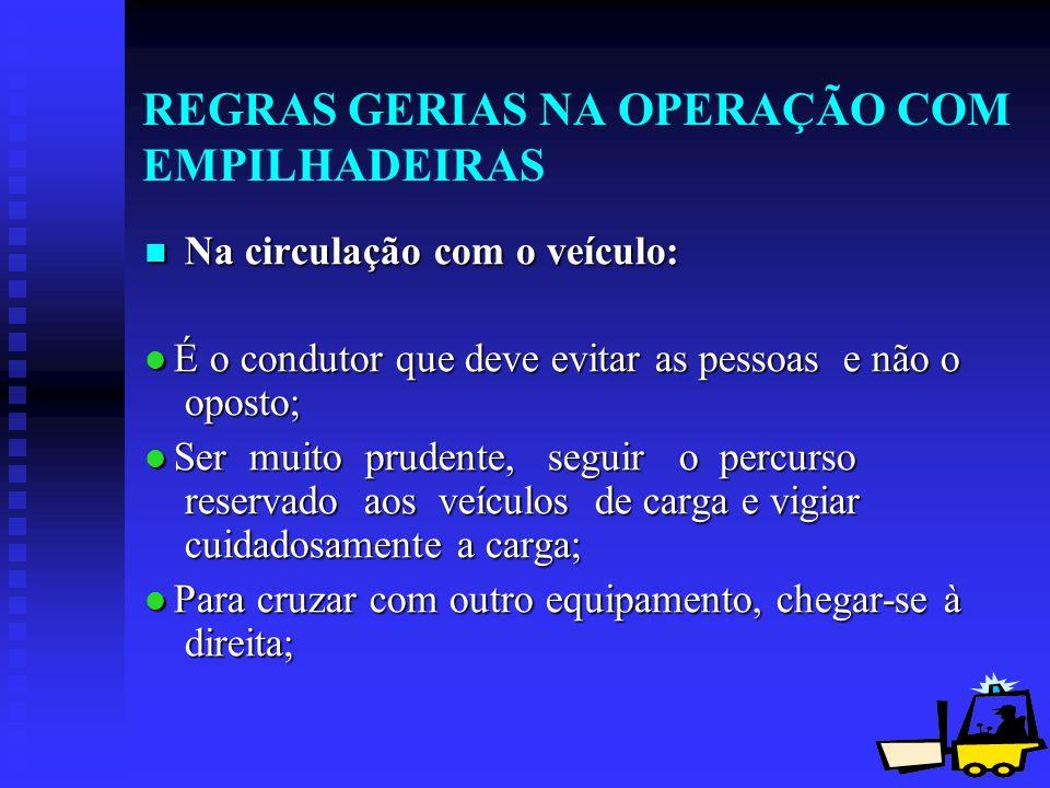 12 REGRAS GERIAS NA OPERAÇÃO COM EMPILHADEIRAS Na circulação com o veículo: Na circulação com o veículo: É o condutor que deve evitar as pessoas e não