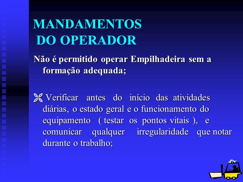 17 MANDAMENTOS DO OPERADOR Não é permitido operar Empilhadeira sem a formação adequada; Verificar antes do início das atividades diárias, o estado ger
