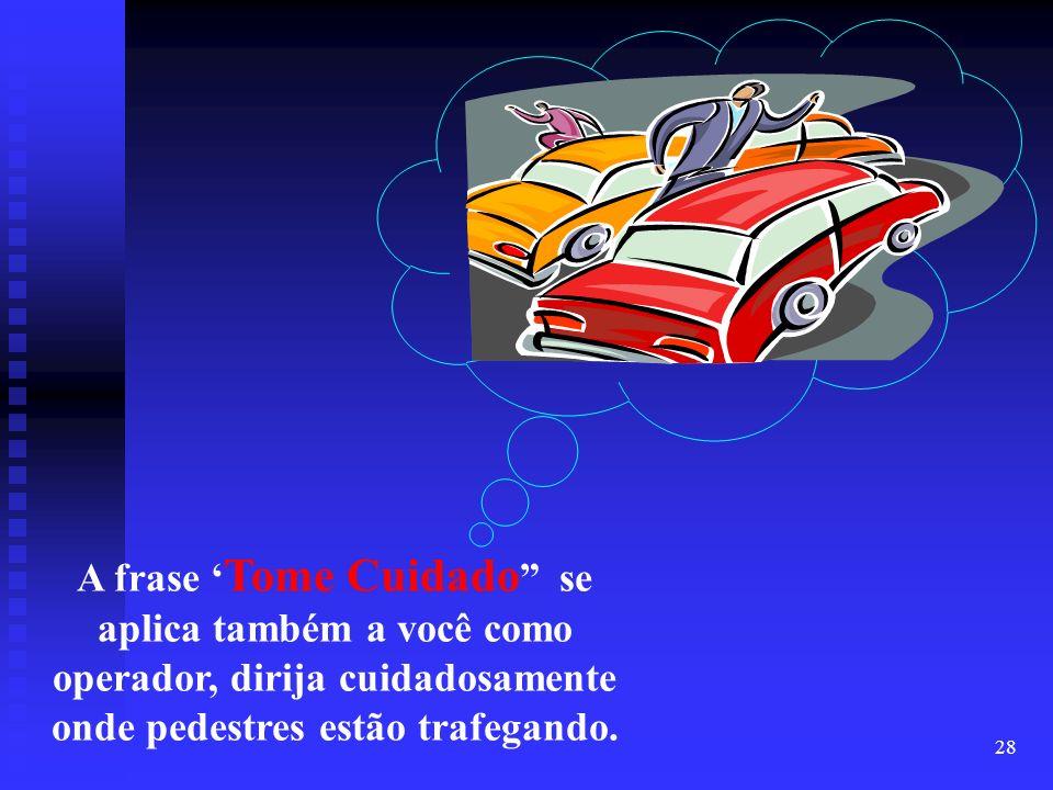 28 A frase Tome Cuidado se aplica também a você como operador, dirija cuidadosamente onde pedestres estão trafegando.