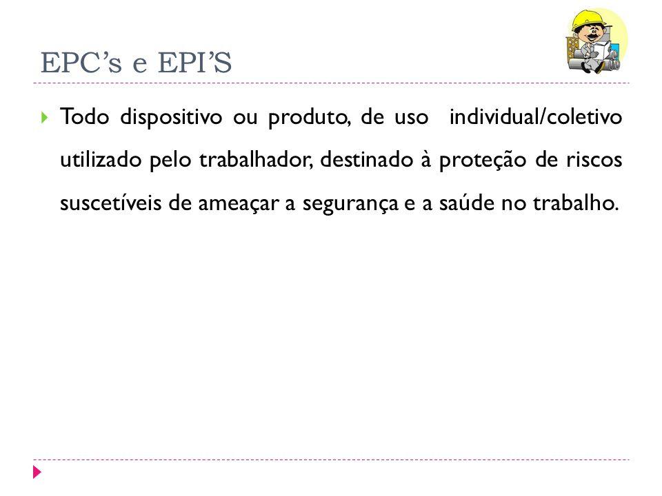 EPCs e EPIS Todo dispositivo ou produto, de uso individual/coletivo utilizado pelo trabalhador, destinado à proteção de riscos suscetíveis de ameaçar