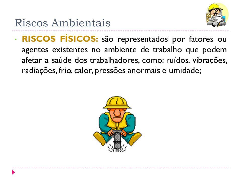 Riscos Ambientais RISCOS FÍSICOS: são representados por fatores ou agentes existentes no ambiente de trabalho que podem afetar a saúde dos trabalhador