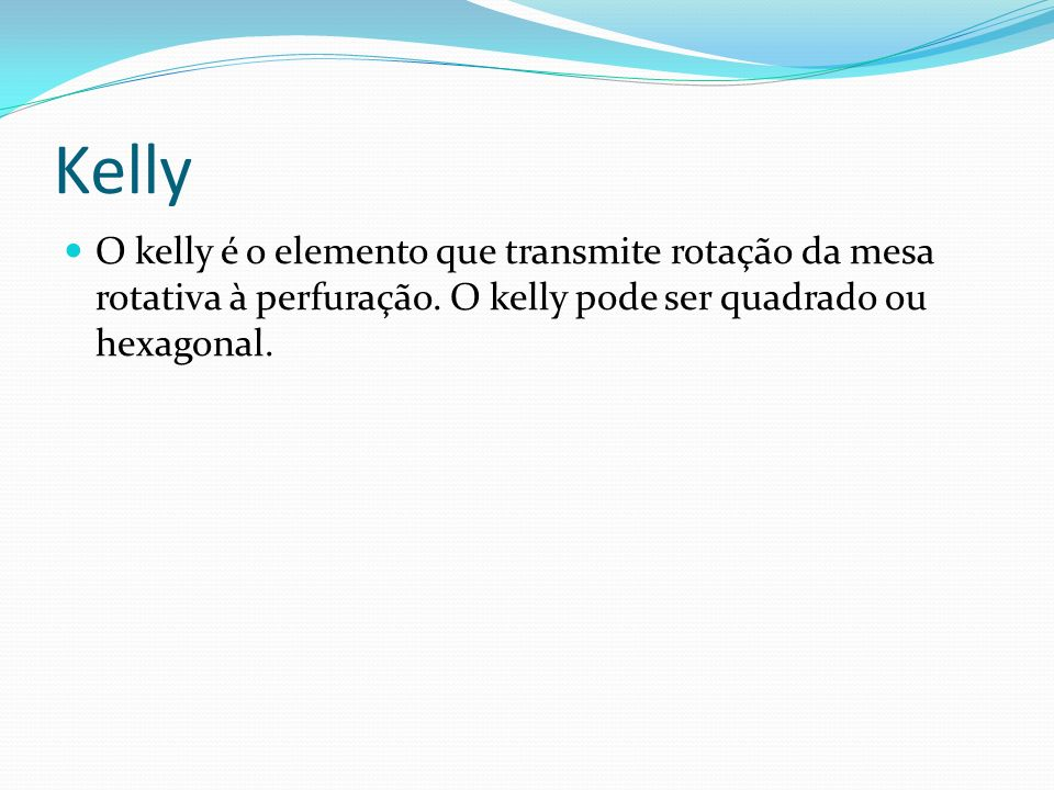 O kelly é o elemento que transmite rotação da mesa rotativa à perfuração. O kelly pode ser quadrado ou hexagonal.