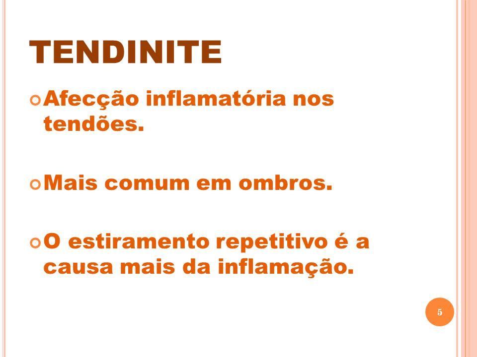 TENDINITE Afecção inflamatória nos tendões. Mais comum em ombros. O estiramento repetitivo é a causa mais da inflamação. 5