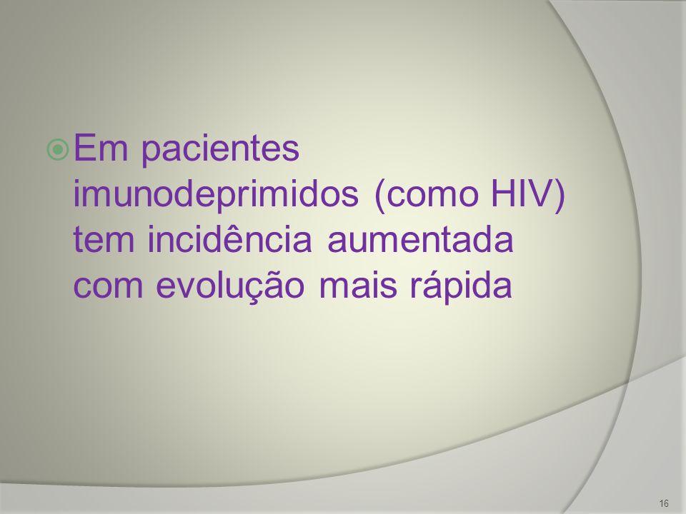 Em pacientes imunodeprimidos (como HIV) tem incidência aumentada com evolução mais rápida 16