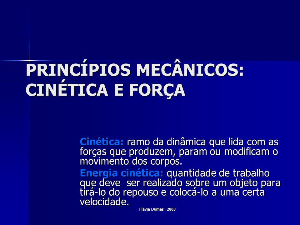Flávia Dumas -2008 PRINCÍPIOS MECÂNICOS: CINÉTICA E FORÇA Cinética: ramo da dinâmica que lida com as forças que produzem, param ou modificam o movimen