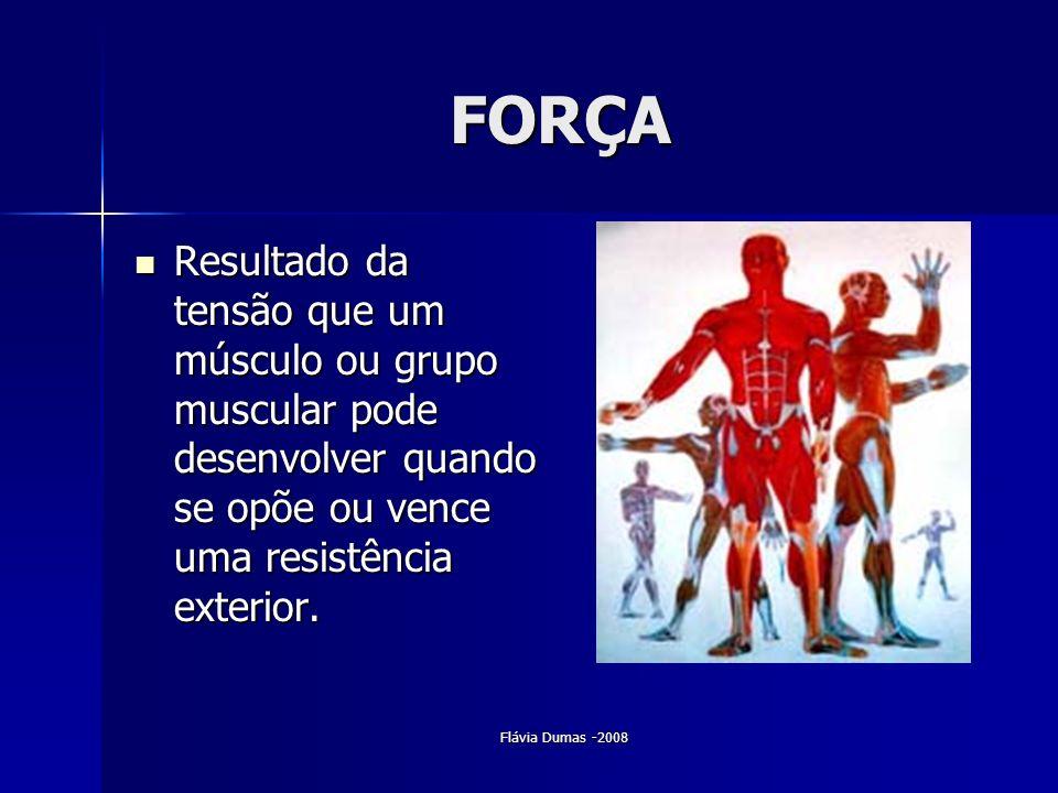 Flávia Dumas -2008 FORÇA Resultado da tensão que um músculo ou grupo muscular pode desenvolver quando se opõe ou vence uma resistência exterior. Resul
