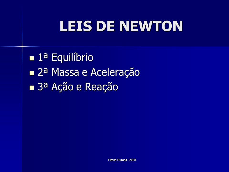Flávia Dumas -2008 LEIS DE NEWTON 1ª Equilíbrio 1ª Equilíbrio 2ª Massa e Aceleração 2ª Massa e Aceleração 3ª Ação e Reação 3ª Ação e Reação