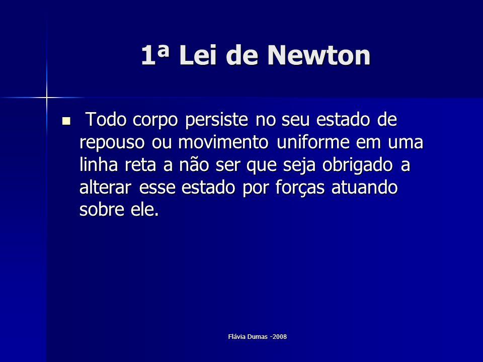 Flávia Dumas -2008 1ª Lei de Newton Todo corpo persiste no seu estado de repouso ou movimento uniforme em uma linha reta a não ser que seja obrigado a