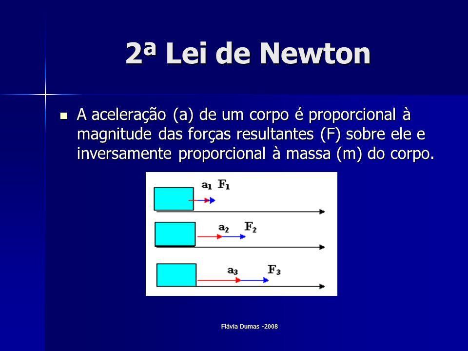 Flávia Dumas -2008 2ª Lei de Newton A aceleração (a) de um corpo é proporcional à magnitude das forças resultantes (F) sobre ele e inversamente propor