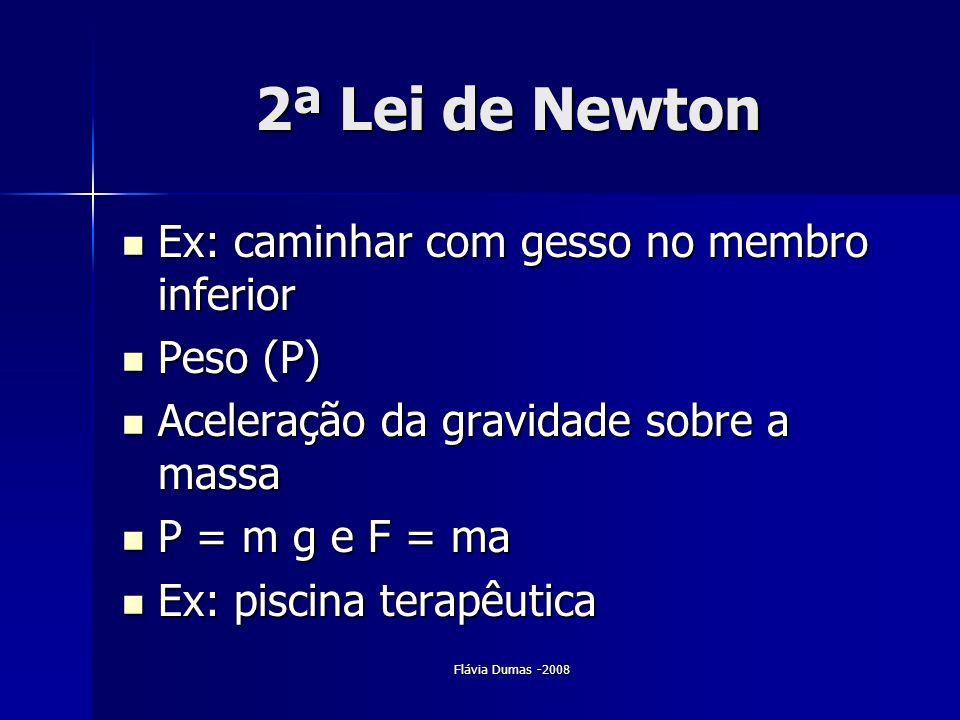 Flávia Dumas -2008 2ª Lei de Newton Ex: caminhar com gesso no membro inferior Ex: caminhar com gesso no membro inferior Peso (P) Peso (P) Aceleração d