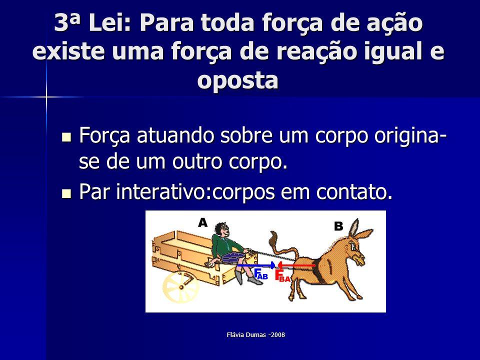 Flávia Dumas -2008 3ª Lei: Para toda força de ação existe uma força de reação igual e oposta Força atuando sobre um corpo origina- se de um outro corp