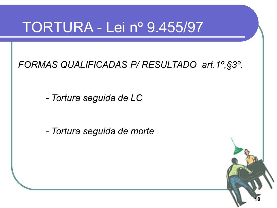 10 TORTURA - Lei nº 9.455/97 FORMAS QUALIFICADAS P/ RESULTADO art.1º,§3º. - Tortura seguida de LC - Tortura seguida de morte