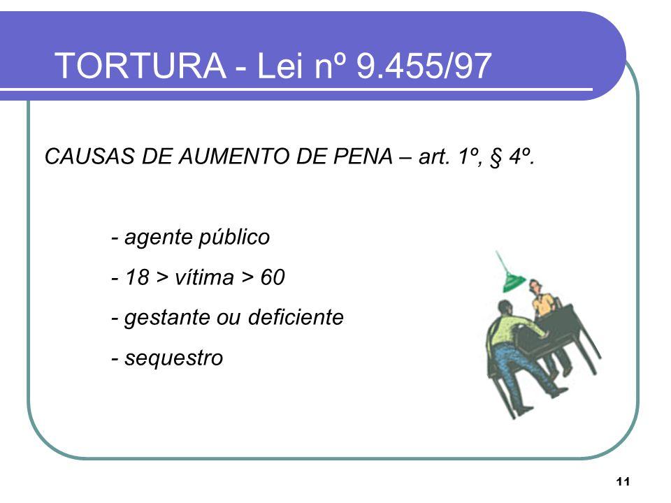 11 TORTURA - Lei nº 9.455/97 CAUSAS DE AUMENTO DE PENA – art. 1º, § 4º. - agente público - 18 > vítima > 60 - gestante ou deficiente - sequestro