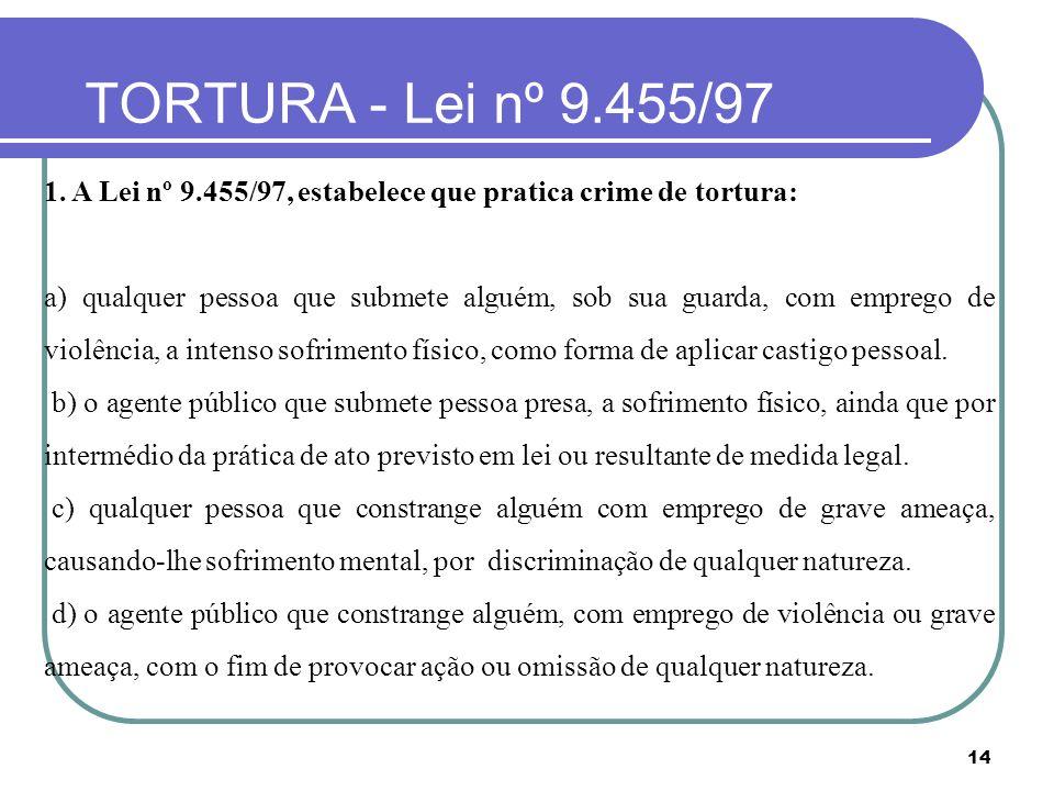14 TORTURA - Lei nº 9.455/97 1. A Lei nº 9.455/97, estabelece que pratica crime de tortura: a) qualquer pessoa que submete alguém, sob sua guarda, com