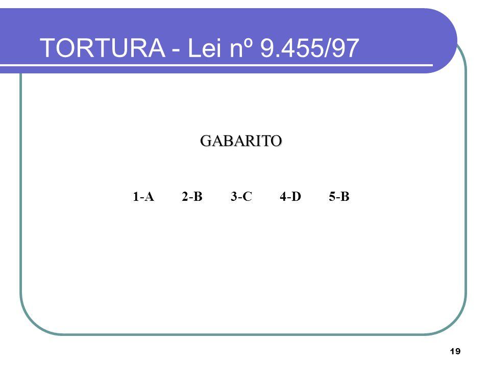 19 TORTURA - Lei nº 9.455/97 GABARITO 1-A2-B3-C4-D5-B