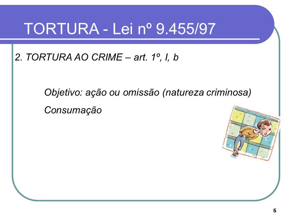 5 TORTURA - Lei nº 9.455/97 2. TORTURA AO CRIME – art. 1º, I, b Objetivo: ação ou omissão (natureza criminosa) Consumação