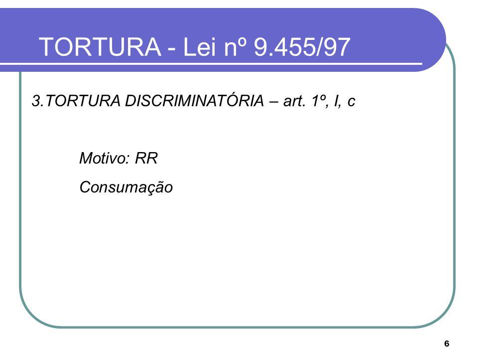 6 TORTURA - Lei nº 9.455/97 3.TORTURA DISCRIMINATÓRIA – art. 1º, I, c Motivo: RR Consumação