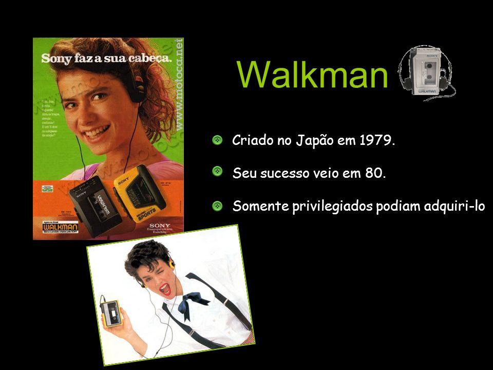Walkman Criado no Japão em 1979. Seu sucesso veio em 80. Somente privilegiados podiam adquiri-lo.