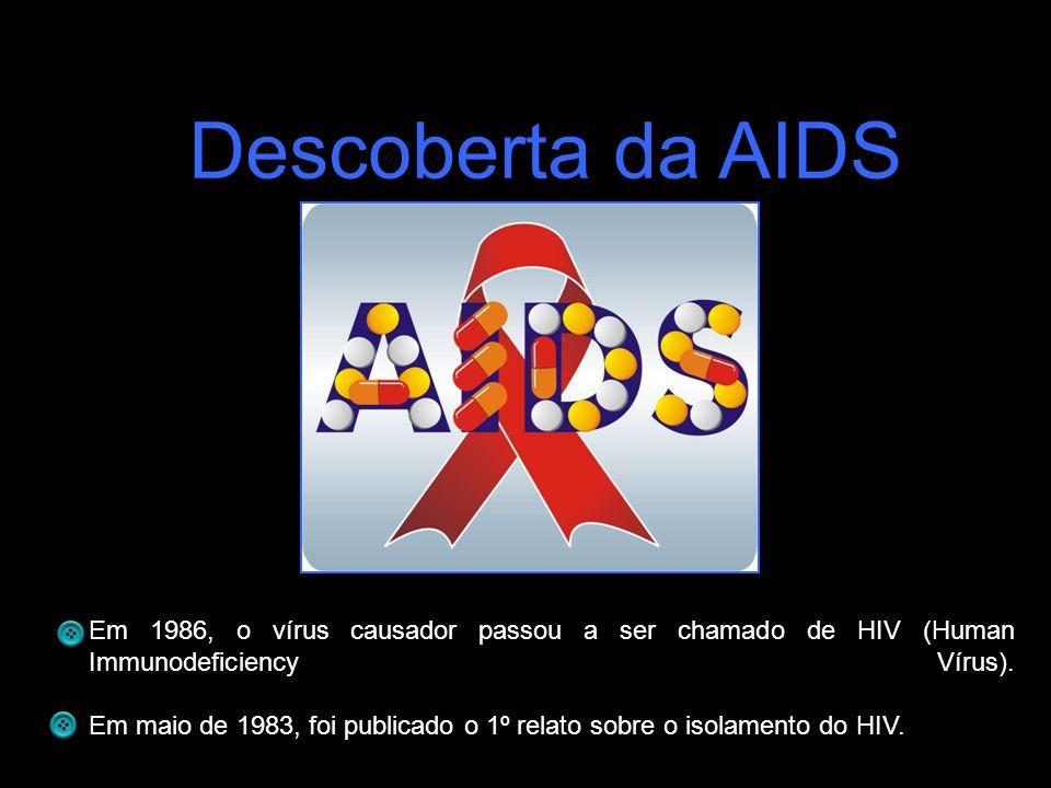 Descoberta da AIDS Em 1986, o vírus causador passou a ser chamado de HIV (Human Immunodeficiency Vírus). Em maio de 1983, foi publicado o 1º relato so