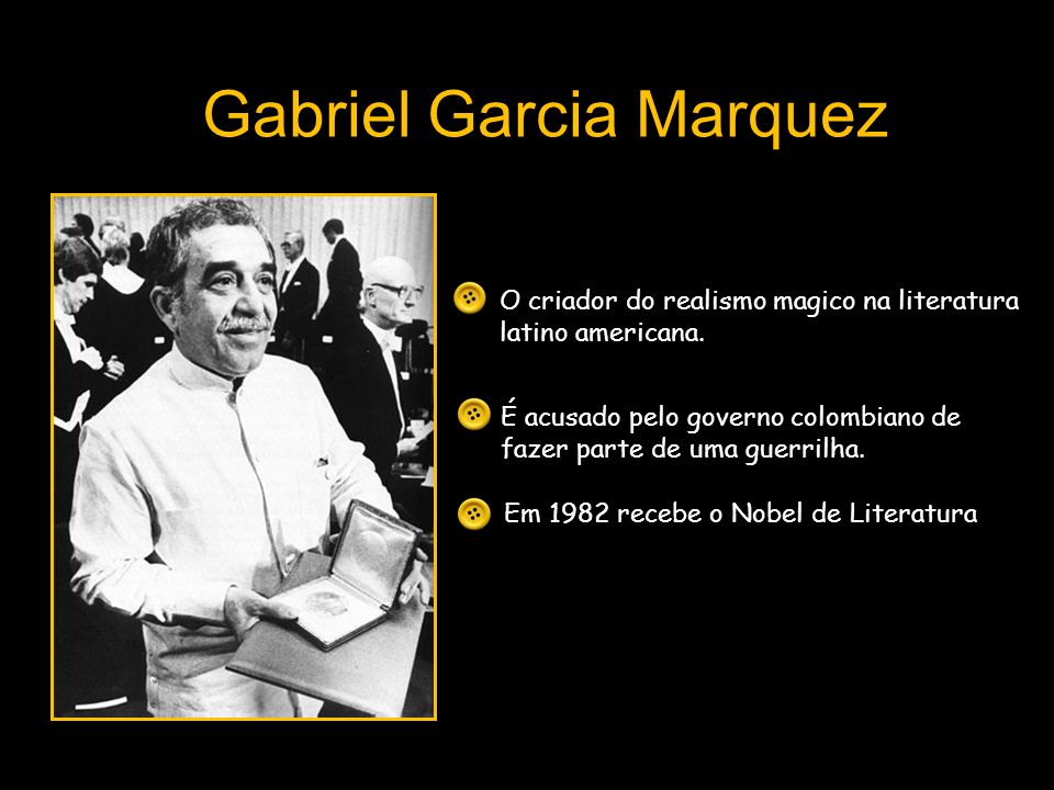 Gabriel Garcia Marquez O criador do realismo magico na literatura latino americana. É acusado pelo governo colombiano de fazer parte de uma guerrilha.