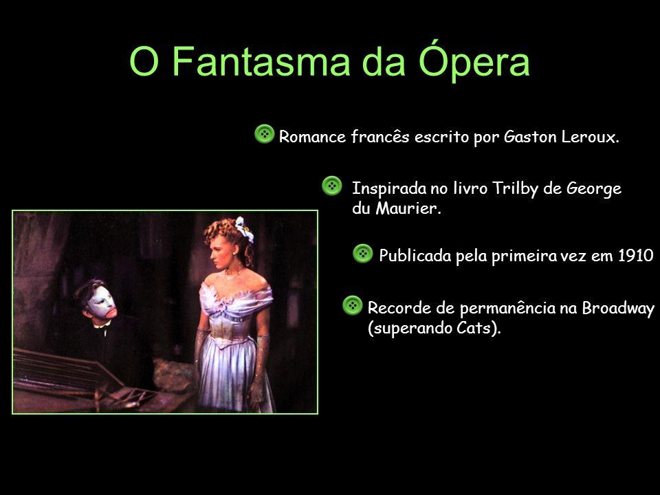 O Fantasma da Ópera Recorde de permanência na Broadway (superando Cats). Romance francês escrito por Gaston Leroux. Inspirada no livro Trilby de Georg