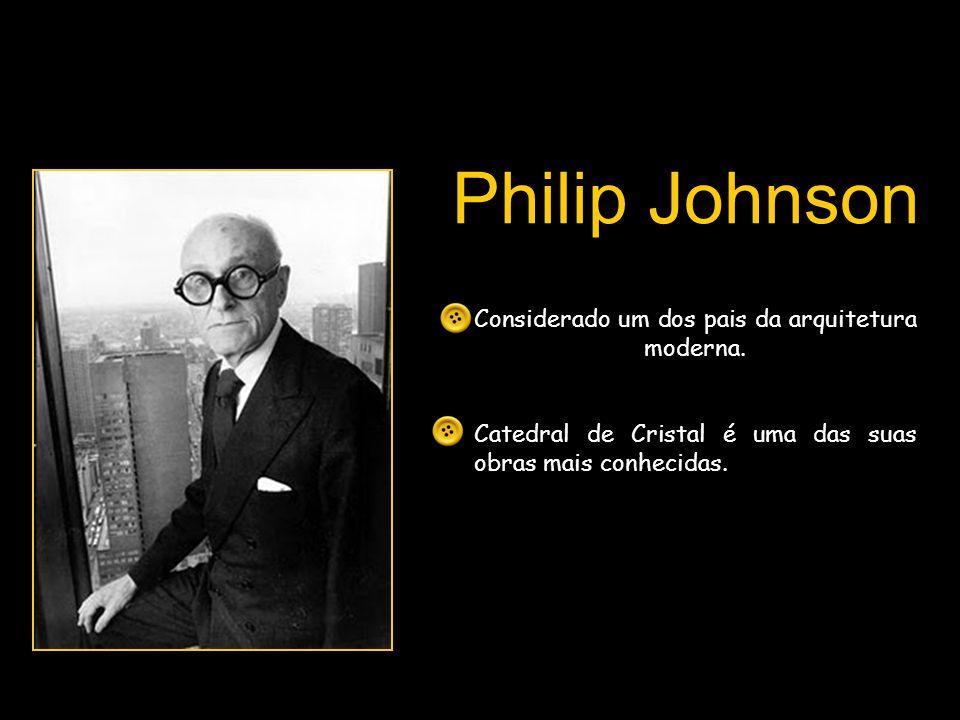 Philip Johnson Considerado um dos pais da arquitetura moderna. Catedral de Cristal é uma das suas obras mais conhecidas.
