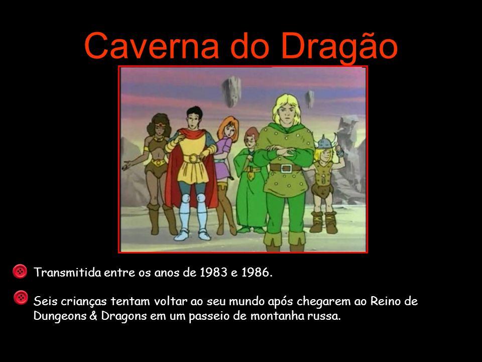 Caverna do Dragão Transmitida entre os anos de 1983 e 1986. Seis crianças tentam voltar ao seu mundo após chegarem ao Reino de Dungeons & Dragons em u