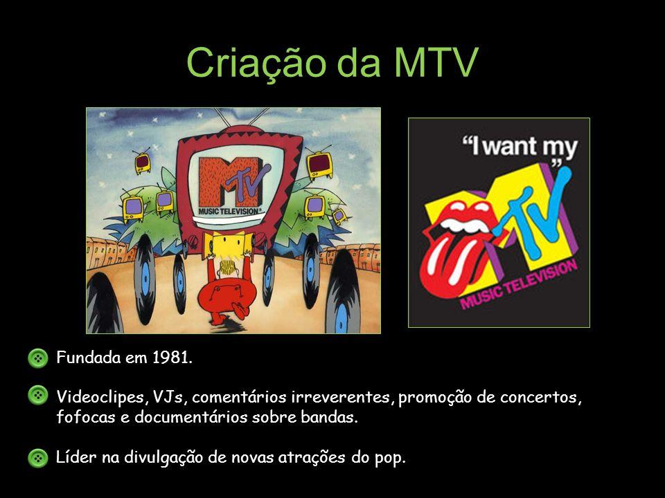 Criação da MTV Fundada em 1981. Videoclipes, VJs, comentários irreverentes, promoção de concertos, fofocas e documentários sobre bandas. Líder na divu