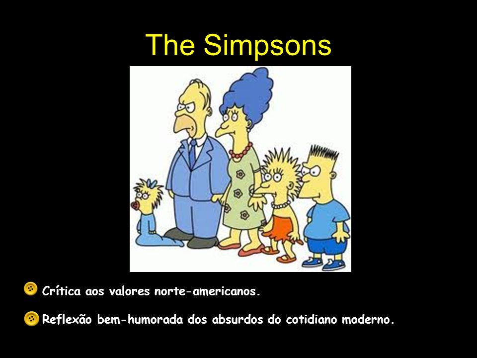The Simpsons Crítica aos valores norte-americanos. Reflexão bem-humorada dos absurdos do cotidiano moderno.