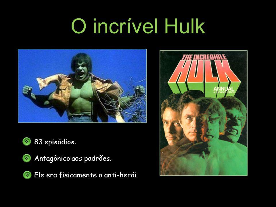 O incrível Hulk 83 episódios. Antagônico aos padrões. Ele era fisicamente o anti-herói.