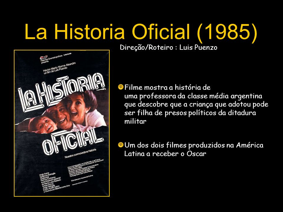 La Historia Oficial (1985) Direção/Roteiro : Luis Puenzo Filme mostra a história de uma professora da classe média argentina que descobre que a crianç
