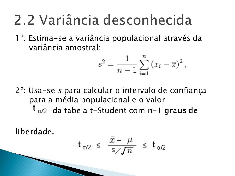 1º: Estima-se a variância populacional através da variância amostral: 2º: Usa-se s para calcular o intervalo de confiança para a média populacional e