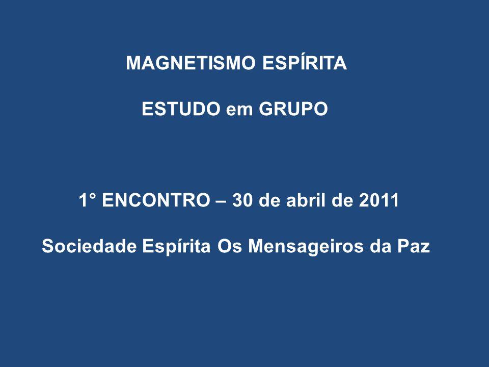 MAGNETISMO ESPÍRITA ESTUDO em GRUPO 1° ENCONTRO – 30 de abril de 2011 Sociedade Espírita Os Mensageiros da Paz