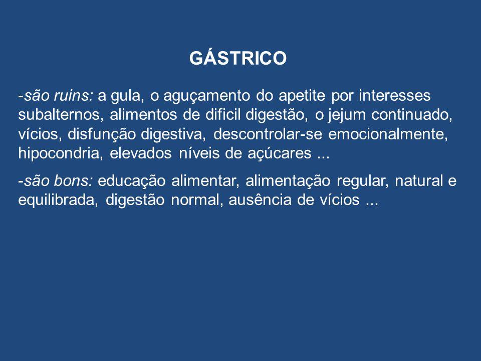 GÁSTRICO -são ruins: a gula, o aguçamento do apetite por interesses subalternos, alimentos de dificil digestão, o jejum continuado, vícios, disfunção