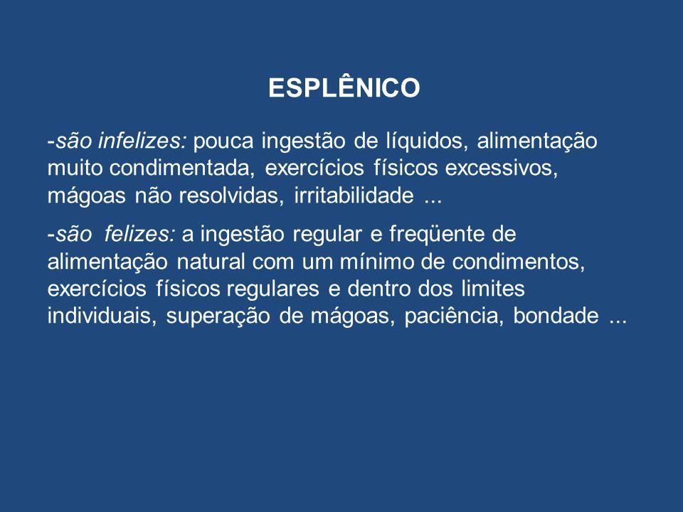 ESPLÊNICO -são infelizes: pouca ingestão de líquidos, alimentação muito condimentada, exercícios físicos excessivos, mágoas não resolvidas, irritabili