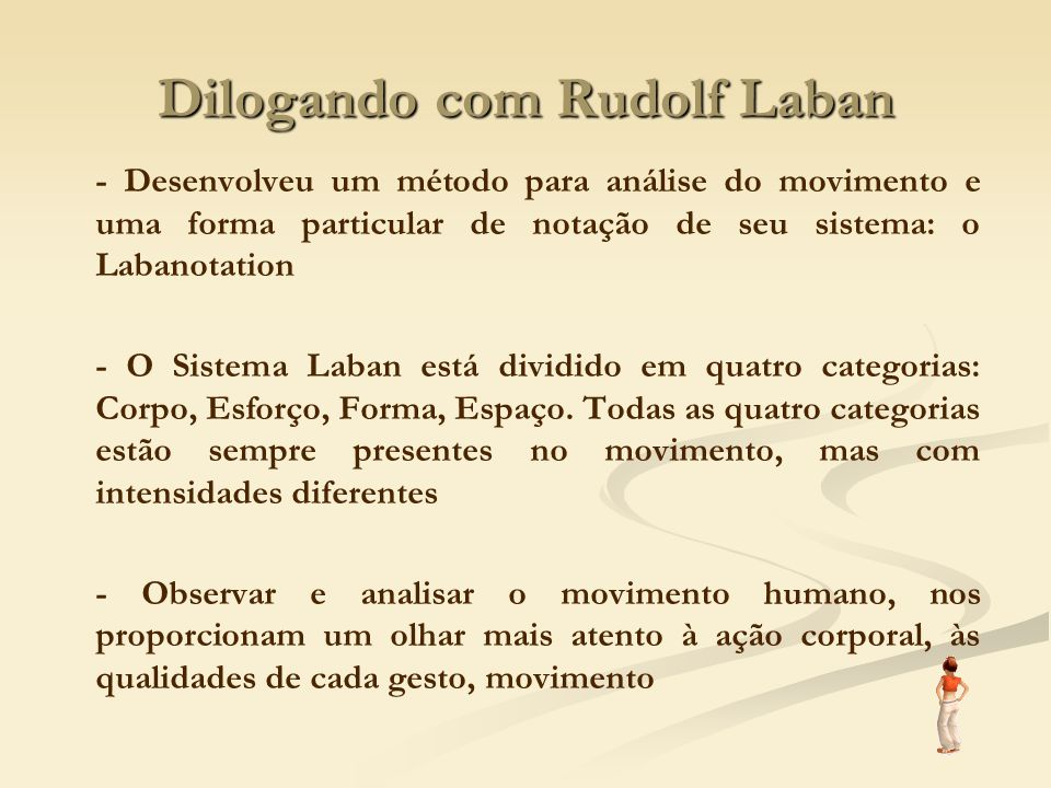 Dilogando com Rudolf Laban - Desenvolveu um método para análise do movimento e uma forma particular de notação de seu sistema: o Labanotation - O Sist
