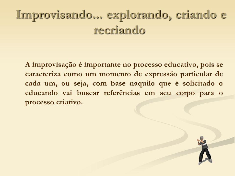 Improvisando... explorando, criando e recriando Improvisando... explorando, criando e recriando A improvisação é importante no processo educativo, poi