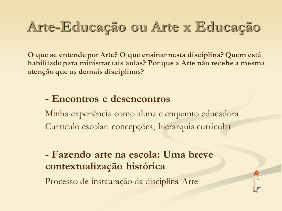 Arte-Educação ou Arte x Educação O que se entende por Arte? O que ensinar nesta disciplina? Quem está habilitado para ministrar tais aulas? Por que a