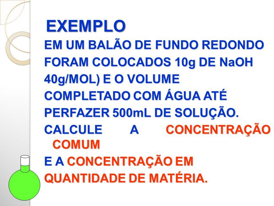 EXEMPLO EM UM BALÃO DE FUNDO REDONDO FORAM COLOCADOS 10g DE NaOH 40g/MOL) E O VOLUME COMPLETADO COM ÁGUA ATÉ PERFAZER 500mL DE SOLUÇÃO.