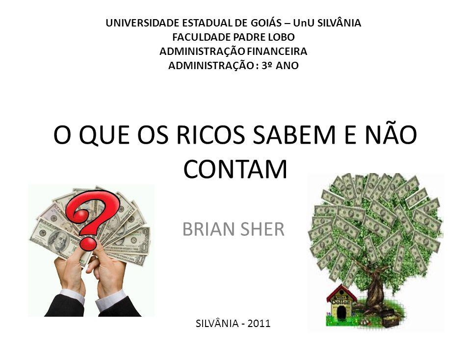 O QUE OS RICOS SABEM E NÃO CONTAM BRIAN SHER SILVÂNIA - 2011 UNIVERSIDADE ESTADUAL DE GOIÁS – UnU SILVÂNIA FACULDADE PADRE LOBO ADMINISTRAÇÃO FINANCEI