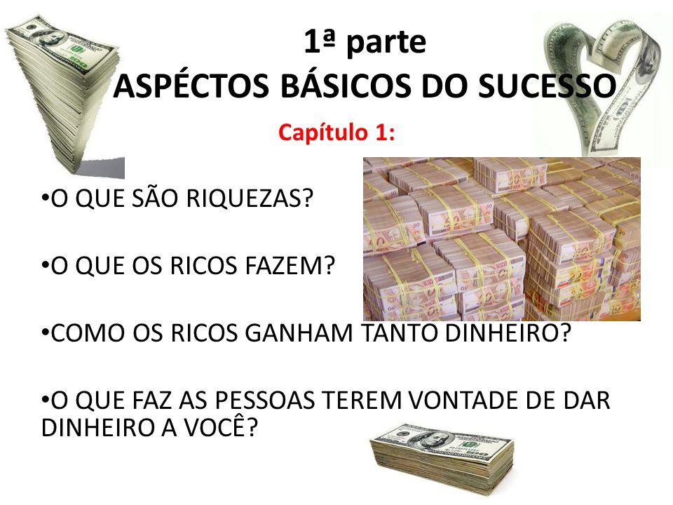 1ª parte ASPÉCTOS BÁSICOS DO SUCESSO Capítulo 1: O QUE SÃO RIQUEZAS? O QUE OS RICOS FAZEM? COMO OS RICOS GANHAM TANTO DINHEIRO? O QUE FAZ AS PESSOAS T