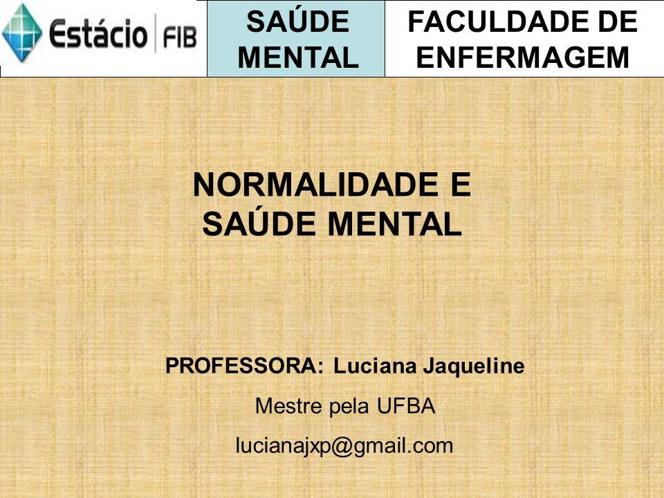 FACULDADE DE ENFERMAGEM SAÚDE MENTAL NORMALIDADE E SAÚDE MENTAL PROFESSORA: Luciana Jaqueline Mestre pela UFBA lucianajxp@gmail.com