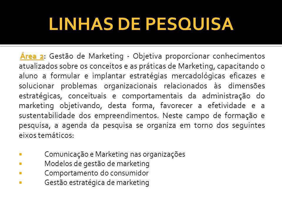 LINHAS DE PESQUISA Área 2 Área 2: Gestão de Marketing - Objetiva proporcionar conhecimentos atualizados sobre os conceitos e as práticas de Marketing,