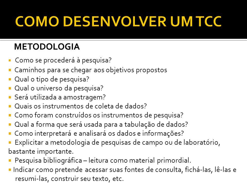 COMO DESENVOLVER UM TCC METODOLOGIA Como se procederá à pesquisa? Caminhos para se chegar aos objetivos propostos Qual o tipo de pesquisa? Qual o univ