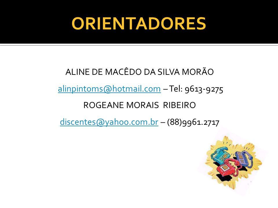 ORIENTADORES ALINE DE MACÊDO DA SILVA MORÃO alinpintoms@hotmail.com – Tel: 9613-9275alinpintoms@hotmail.com ROGEANE MORAIS RIBEIRO discentes@yahoo.com
