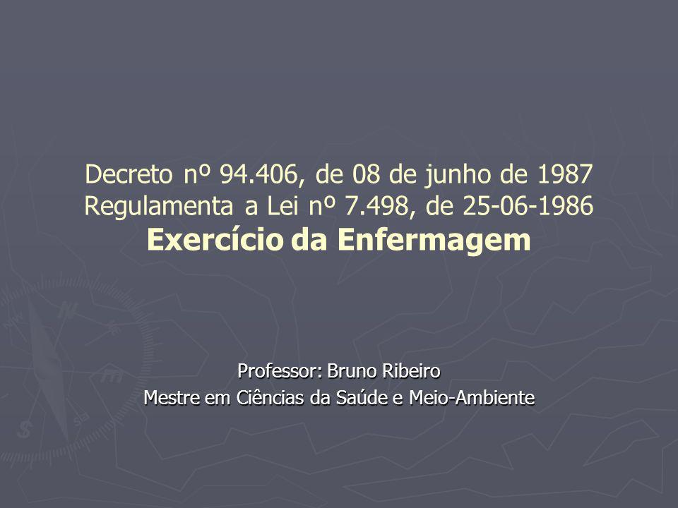 Decreto nº 94.406, de 08 de junho de 1987 Regulamenta a Lei nº 7.498, de 25-06-1986 Exercício da Enfermagem Professor: Bruno Ribeiro Mestre em Ciência