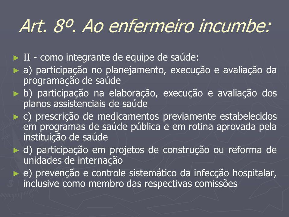 Art. 8º. Ao enfermeiro incumbe: II - como integrante de equipe de saúde: a) participação no planejamento, execução e avaliação da programação de saúde