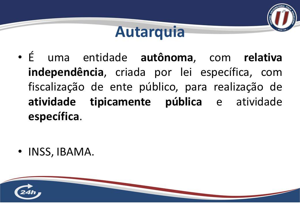 Autarquia 5 É uma entidade autônoma, com relativa independência, criada por lei específica, com fiscalização de ente público, para realização de atividade tipicamente pública e atividade específica.